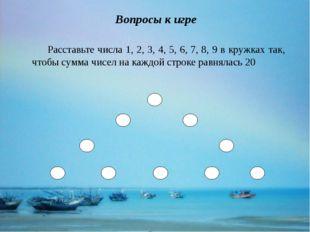Вопросы к игре Расставьте числа 1, 2, 3, 4, 5, 6, 7, 8, 9 в кружках так, что