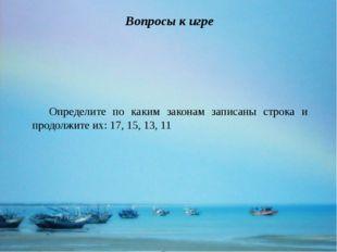 Определите по каким законам записаны строка и продолжите их: 17, 15, 13, 11