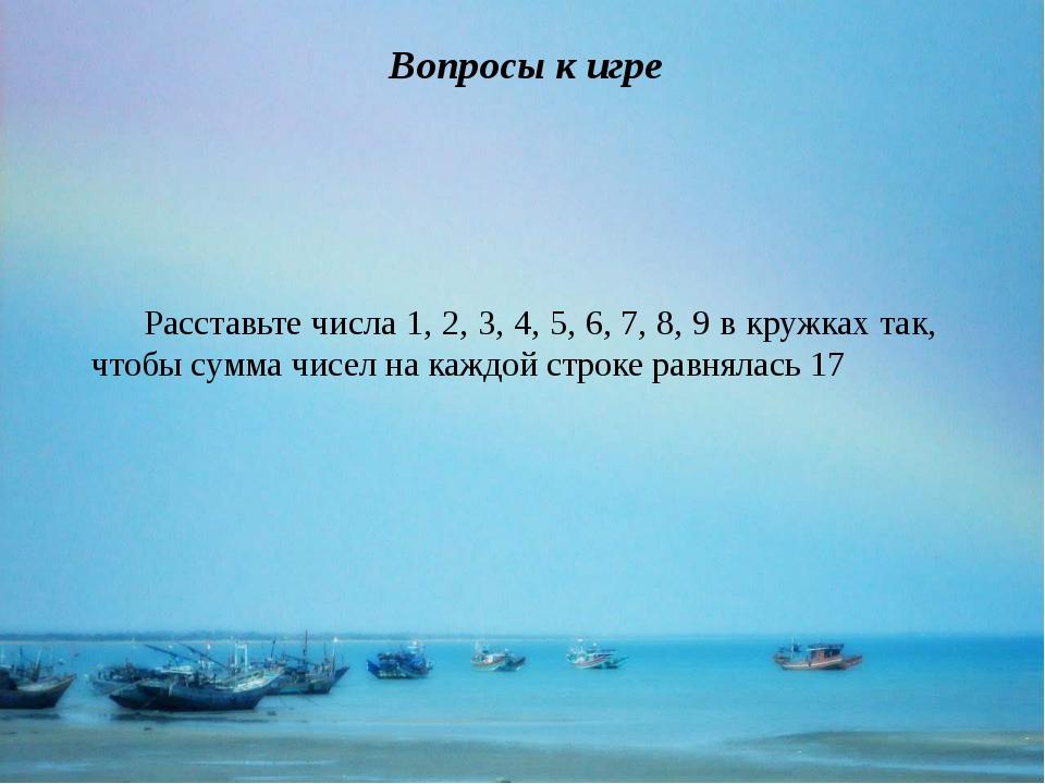 Вопросы к игре Расставьте числа 1, 2, 3, 4, 5, 6, 7, 8, 9 в кружках так, что...