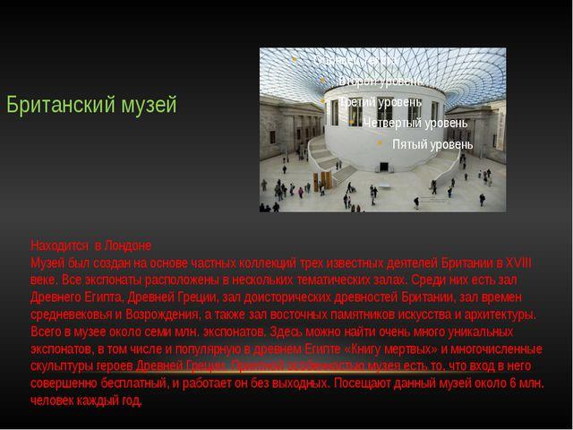 Британский музей Находится в Лондоне Музей был создан на основе частных колле...