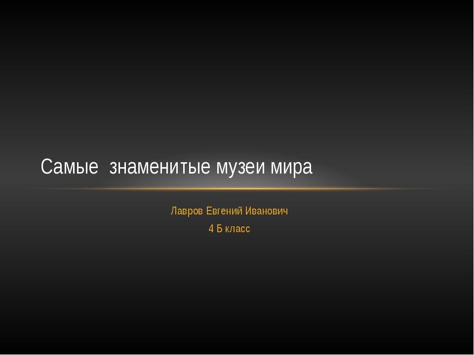 Лавров Евгений Иванович 4 Б класс Самые знаменитые музеи мира