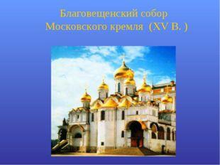 Благовещенский собор Московского кремля (XV В. )