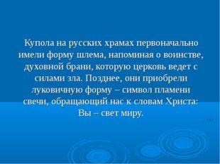 Купола на русских храмах первоначально имели форму шлема, напоминая о воинст