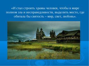 «И стал строить храмы человек, чтобы в мире полном зла и несправедливости, вы