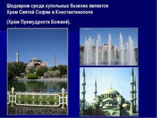 Шедевром среди купольных базилик является Храм Святой Софии в Константинополе