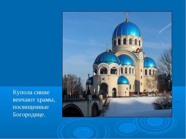 Купола синие венчают храмы, посвященные Богородице.