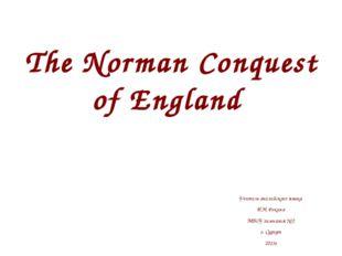 The Norman Conquest of England Учитель английского языка И.Н. Фокина МБОУ гим