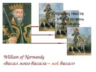 William of Normandy «вассал моего вассала – мой вассал»
