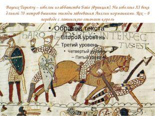 Bayeux Tapestry – гобелен из аббатства Байе (Франция). На гобелене XI века дл