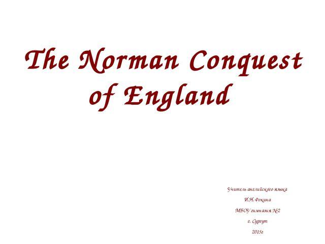 The Norman Conquest of England Учитель английского языка И.Н. Фокина МБОУ гим...
