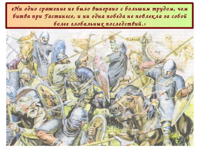 «Ни одно сражение не было выиграно с большим трудом, чем битва при Гастингсе,...