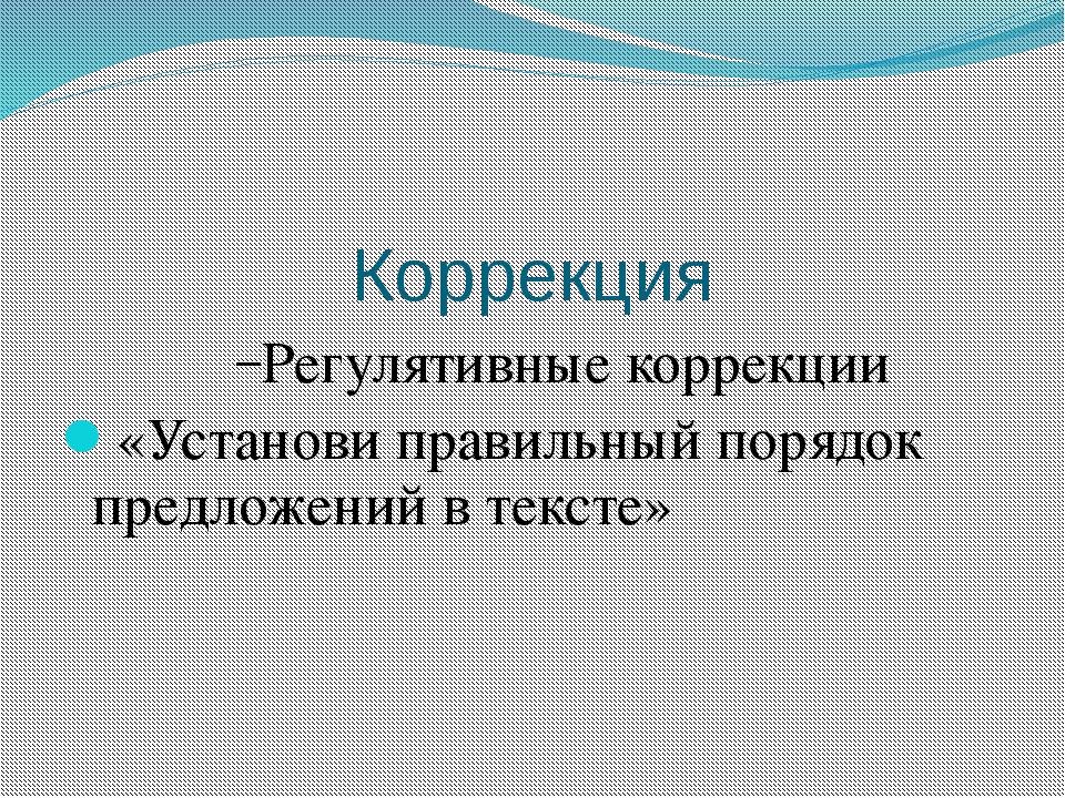 Коррекция Регулятивные коррекции «Установи правильный порядок предложений в т...