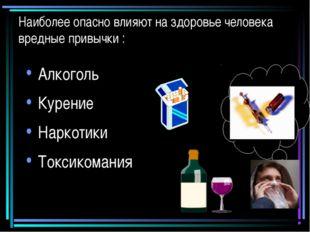 Наиболее опасно влияют на здоровье человека вредные привычки : Алкоголь Курен