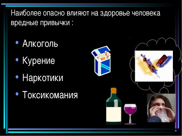 Наиболее опасно влияют на здоровье человека вредные привычки : Алкоголь Курен...
