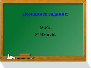 Домашнее задание: № 404, № 418(а , б).
