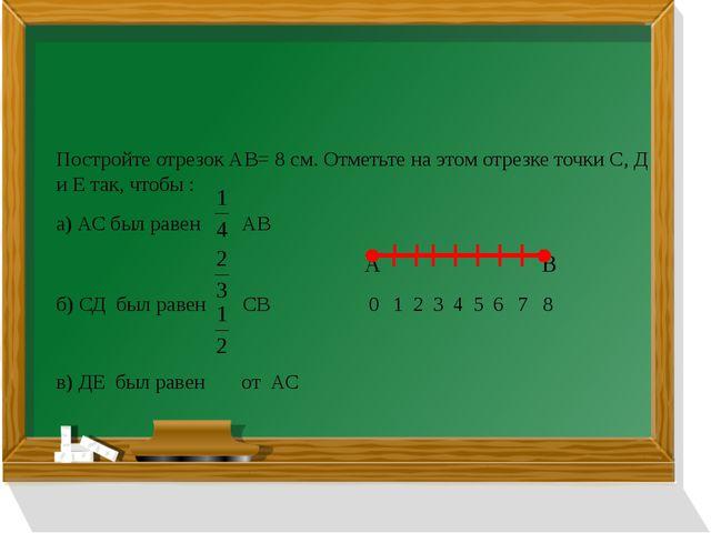 Постройте отрезок АВ= 8 см. Отметьте на этом отрезке точки С, Д и Е так, чтоб...