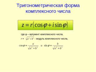 Тригонометрическая форма комплексного числа где φ – аргумент комплексного чис
