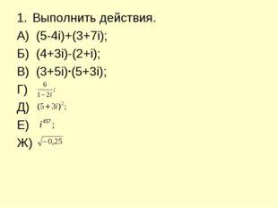 Выполнить действия. А) (5-4і)+(3+7і); Б) (4+3і)-(2+і); В) (3+5і) (5+3і); Г) Д