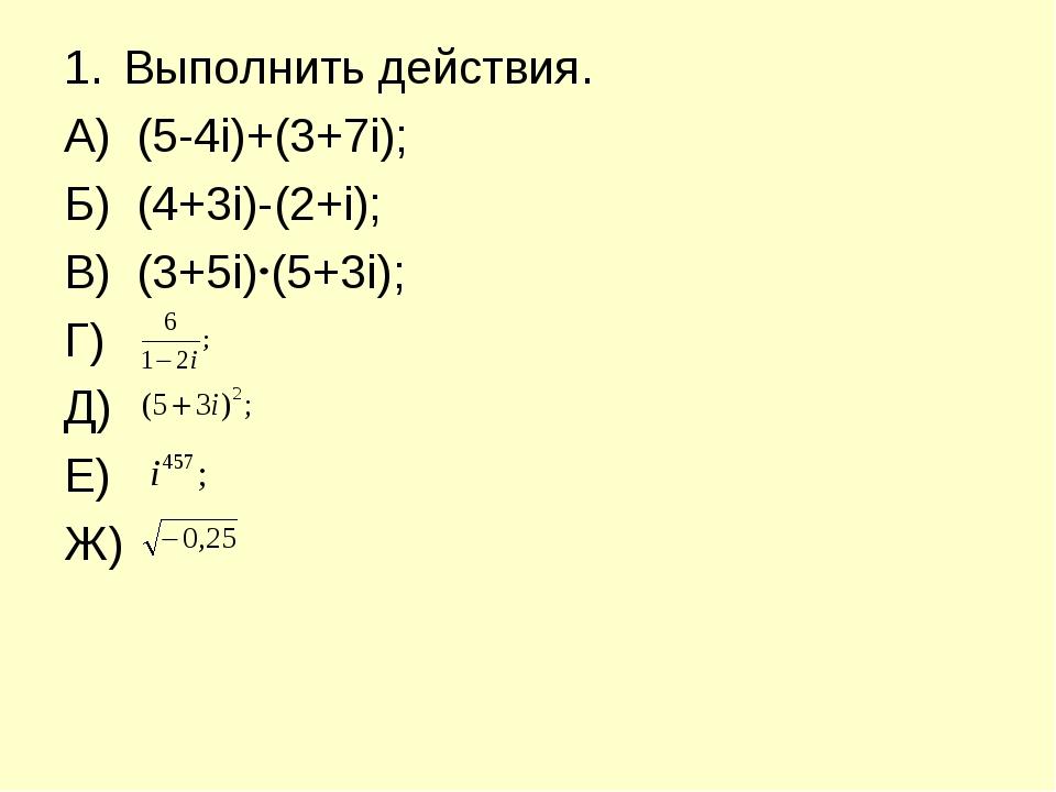 Выполнить действия. А) (5-4і)+(3+7і); Б) (4+3і)-(2+і); В) (3+5і) (5+3і); Г) Д...