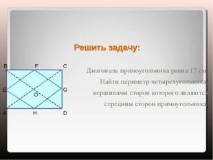 Решить задачу: Диагональ прямоугольника равна 17 см. Найти периметр четырехуг