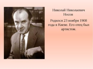 Николай Николаевич Носов Родился 23 ноября 1908 года в Киеве. Его отец был ар