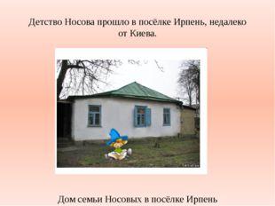 Детство Носова прошло в посёлке Ирпень, недалеко от Киева. Дом семьи Носовых