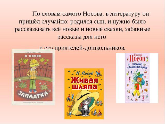 По словам самого Носова, в литературу он пришёл случайно: родился сын, и ну...