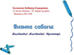 Калыкова Бибинур Кадыровна Ақмола облысы Бұланды ауданы Макинск №5 ОМ Жылдамд