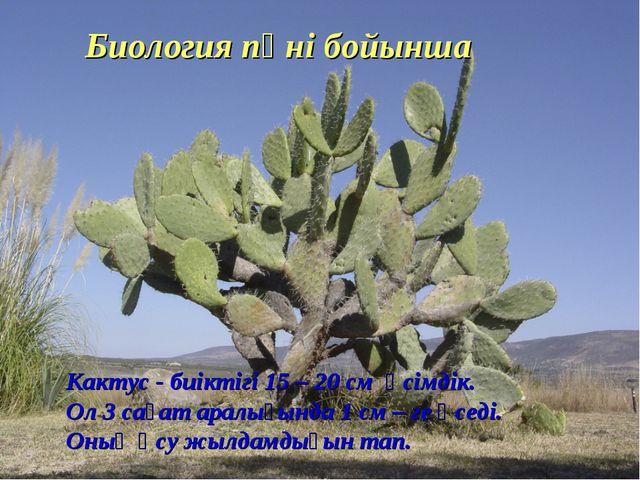 Биология пәні бойынша Кактус - биіктігі 15 – 20 см өсімдік. Ол 3 сағат аралығ...