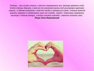 Любовь - это когда хочешь с кем-то переживать все четыре времени года. Когда