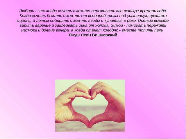 Любовь - это когда хочешь с кем-то переживать все четыре времени года. Когда...