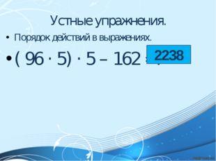 Устные упражнения. Порядок действий в выражениях. ( 96 · 5) · 5 – 162 =? 2238