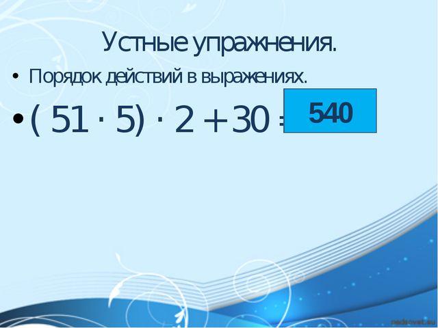 Устные упражнения. Порядок действий в выражениях. ( 51 · 5) · 2 + 30 = ? 540