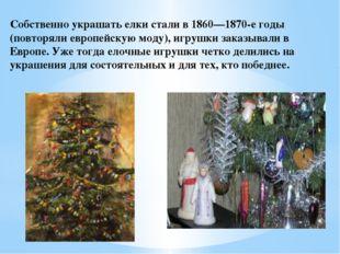 Собственно украшать елки стали в 1860—1870-е годы (повторяли европейскую моду
