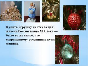 Купить игрушку из стекла для жителя России конца XIX века — было то же самое,