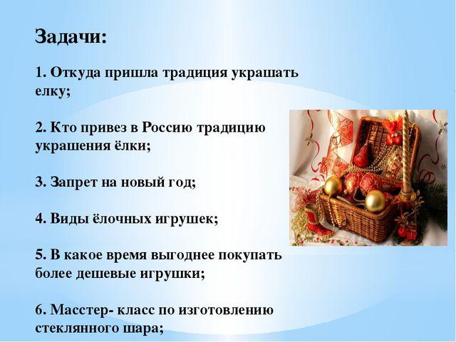 Задачи: 1. Откуда пришла традиция украшать елку; 2. Кто привез в Россию тради...