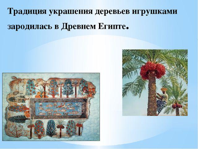 Традиция украшения деревьев игрушками зародилась в Древнем Египте.