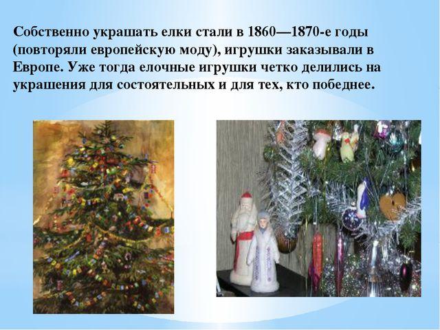 Собственно украшать елки стали в 1860—1870-е годы (повторяли европейскую моду...