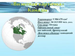 Территория: 9 984 670 км² Население: 34 213 000 чел. (2010) Столица: Оттава О