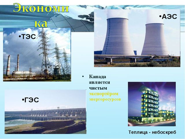Канада является чистым экспортёром энергоресурсов Теплица - небоскреб АЭС ГЭС...