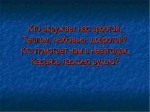 Кто окружает нас заботой, Теплом, любовью, добротой? Кто помогает нам в невзг