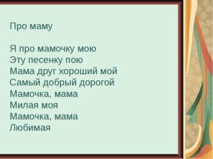 Про маму Я про мамочку мою Эту песенку пою Мама друг хороший мой Самый добрый