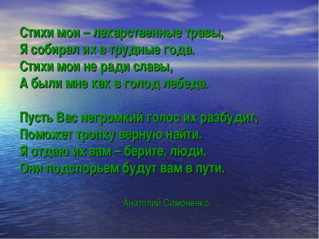 Стихи мои – лекарственные травы, Я собирал их в трудные года. Стихи мои не ра...