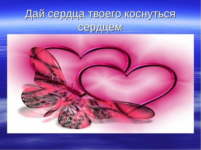 Дай сердца твоего коснуться сердцем
