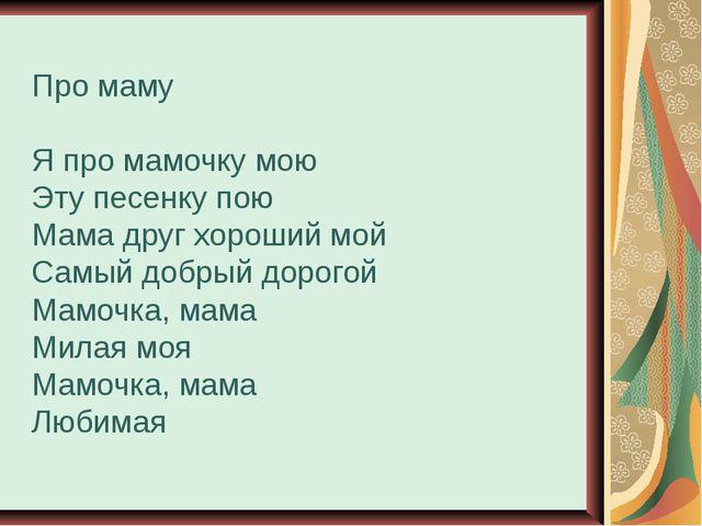 Про маму Я про мамочку мою Эту песенку пою Мама друг хороший мой Самый добрый...