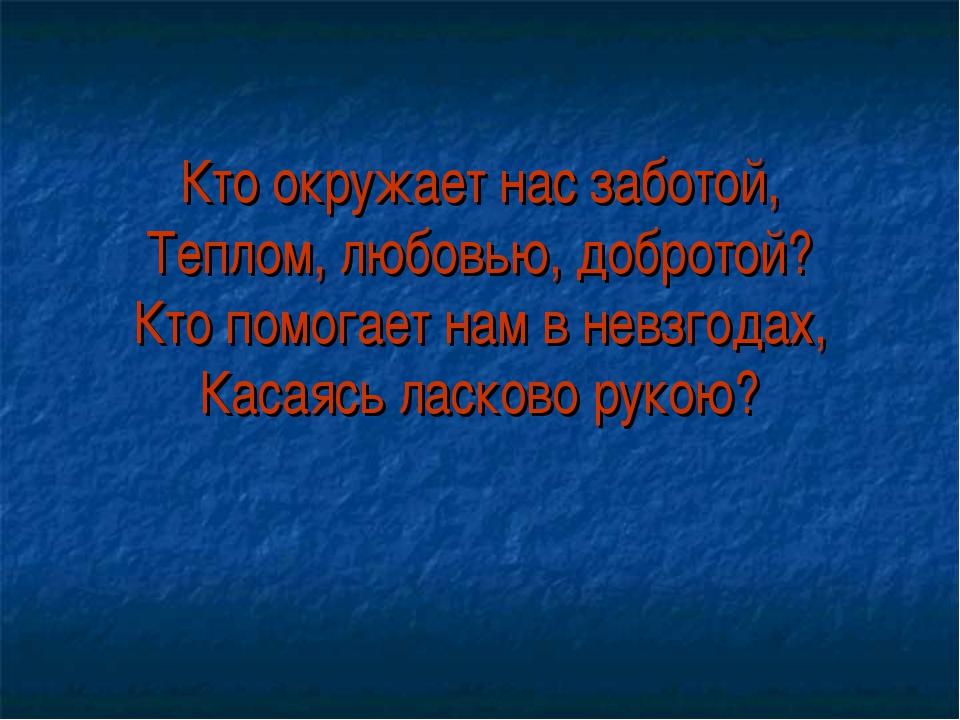 Кто окружает нас заботой, Теплом, любовью, добротой? Кто помогает нам в невзг...