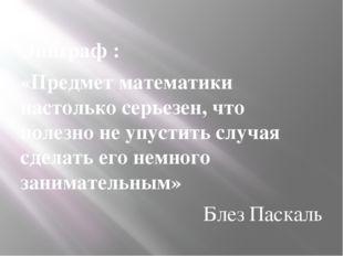 Эпиграф : «Предмет математики настолько серьезен, что полезно не упустить слу