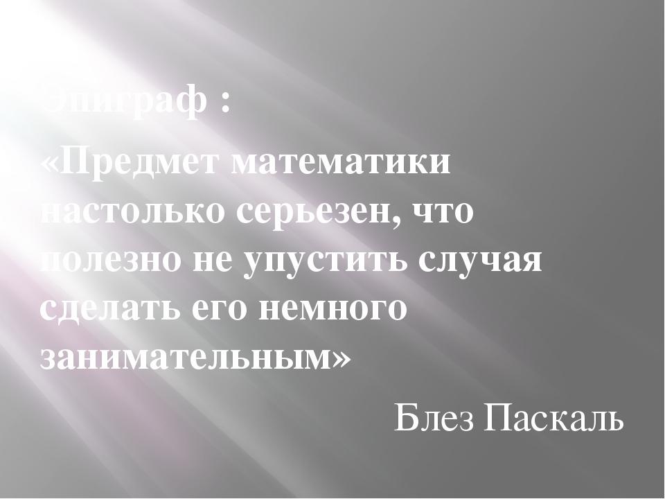 Эпиграф : «Предмет математики настолько серьезен, что полезно не упустить слу...