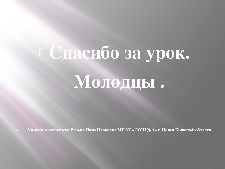 Спасибо за урок. Молодцы . Учитель математики Рарова Нина Ивановна МБОУ «СОШ...
