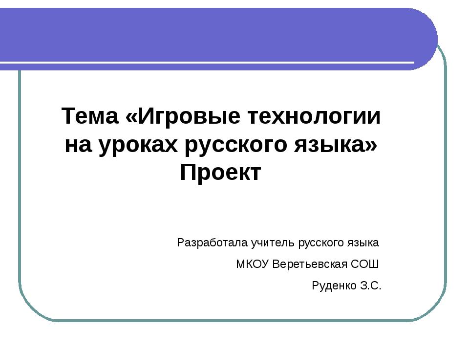 Тема «Игровые технологии на уроках русского языка» Проект Разработала учитель...